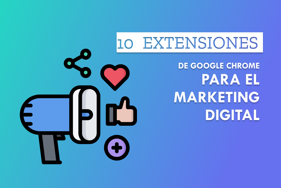 10 extensiones de Google Chrome para Marketing Digital